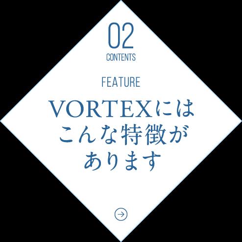 VORTEXにはこんな特徴があります
